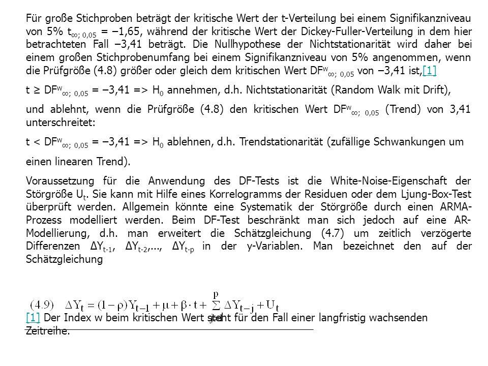 Für große Stichproben beträgt der kritische Wert der t-Verteilung bei einem Signifikanzniveau von 5% t∞; 0,05 = –1,65, während der kritische Wert der Dickey-Fuller-Verteilung in dem hier betrachteten Fall –3,41 beträgt. Die Nullhypothese der Nichtstationarität wird daher bei einem großen Stichprobenumfang bei einem Signifikanzniveau von 5% angenommen, wenn die Prüfgröße (4.8) größer oder gleich dem kritischen Wert DFw∞; 0,05 von –3,41 ist,[1]